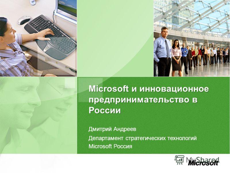 Microsoft и инновационное предпринимательство в России Дмитрий Андреев Департамент стратегических технологий Microsoft Россия