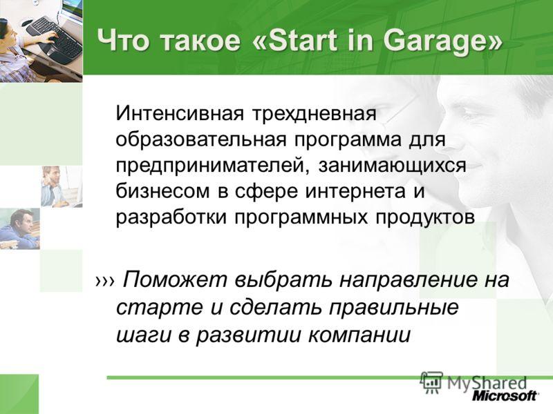 Что такое «Start in Garage» Интенсивная трехдневная образовательная программа для предпринимателей, занимающихся бизнесом в сфере интернета и разработки программных продуктов Поможет выбрать направление на старте и сделать правильные шаги в развитии