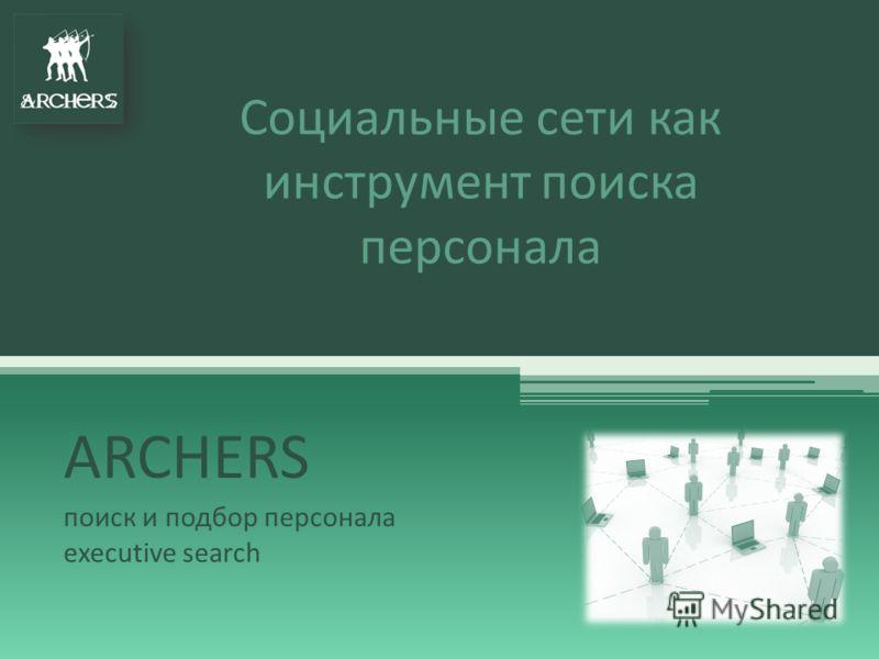Социальные сети как инструмент поиска персонала ARCHERS поиск и подбор персонала executive search