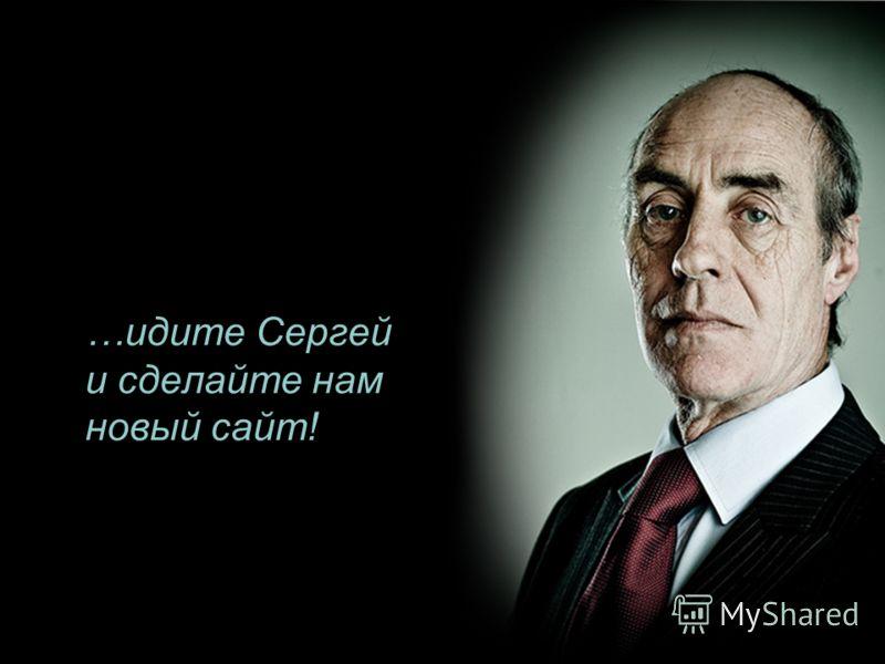 …идите Сергей и сделайте нам новый сайт!