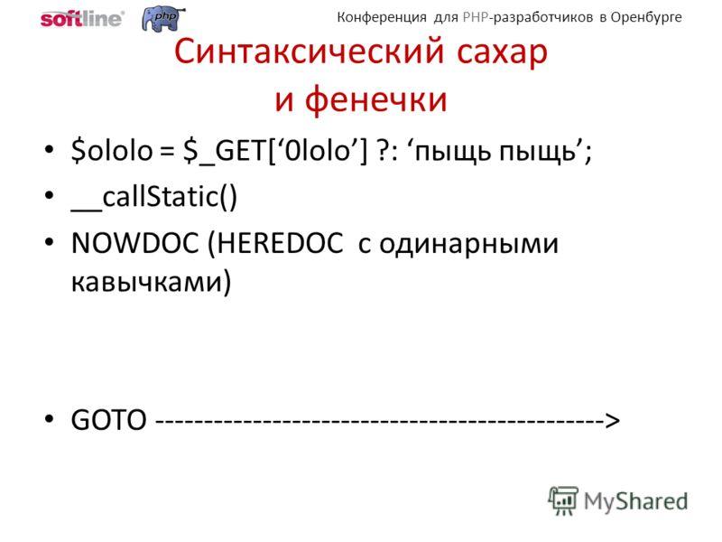 Конференция для PHP-разработчиков в Оренбурге Синтаксический сахар и фенечки $ololo = $_GET[0lolo] ?: пыщь пыщь; __callStatic() NOWDOC (HEREDOC с одинарными кавычками) GOTO ---------------------------------------------->