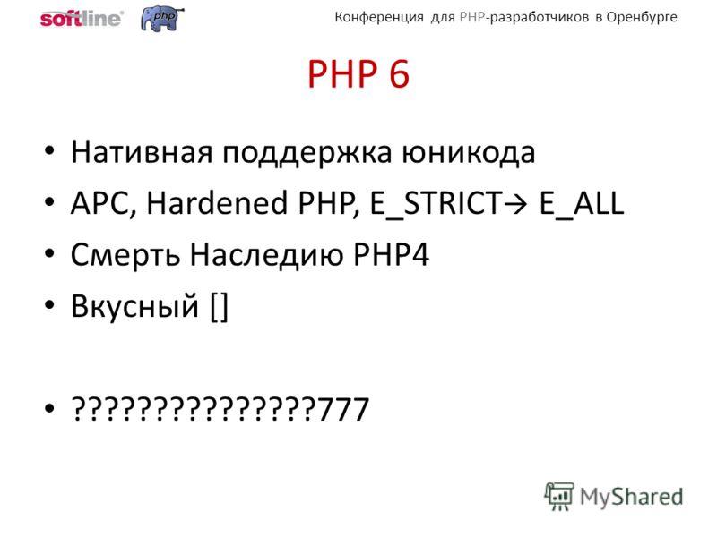 Конференция для PHP-разработчиков в Оренбурге PHP 6 Нативная поддержка юникода APC, Hardened PHP, E_STRICT E_ALL Смерть Наследию PHP4 Вкусный [] ???????????????777