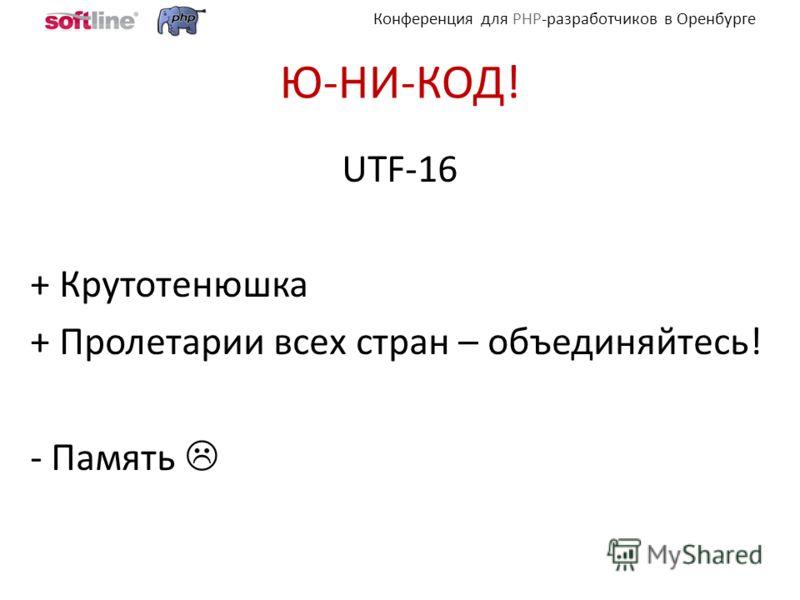 Конференция для PHP-разработчиков в Оренбурге Ю-НИ-КОД! UTF-16 + Крутотенюшка + Пролетарии всех стран – объединяйтесь! - Память