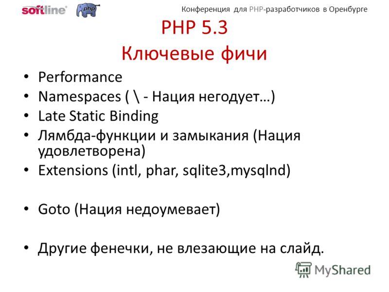 Конференция для PHP-разработчиков в Оренбурге PHP 5.3 Ключевые фичи Performance Namespaces ( \ - Нация негодует…) Late Static Binding Лямбда-функции и замыкания (Нация удовлетворена) Extensions (intl, phar, sqlite3,mysqlnd) Goto (Нация недоумевает) Д