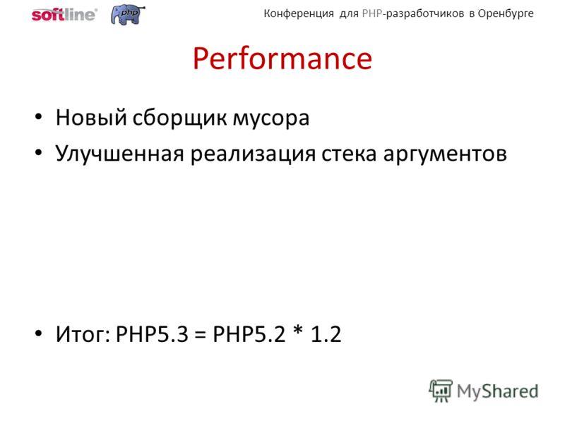 Конференция для PHP-разработчиков в Оренбурге Performance Новый сборщик мусора Улучшенная реализация стека аргументов Итог: PHP5.3 = PHP5.2 * 1.2