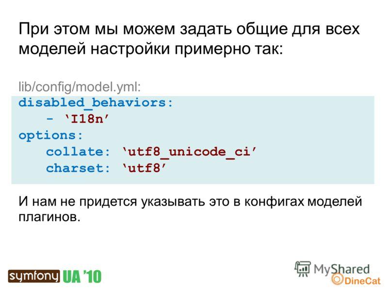 При этом мы можем задать общие для всех моделей настройки примерно так: lib/config/model.yml: disabled_behaviors: - I18n options: collate: utf8_unicode_ci charset: utf8 И нам не придется указывать это в конфигах моделей плагинов.