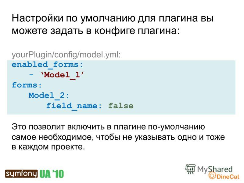Настройки по умолчанию для плагина вы можете задать в конфиге плагина: yourPlugin/config/model.yml: enabled_forms: - Model_1 forms: Model_2: field_name: false Это позволит включить в плагине по-умолчанию самое необходимое, чтобы не указывать одно и т