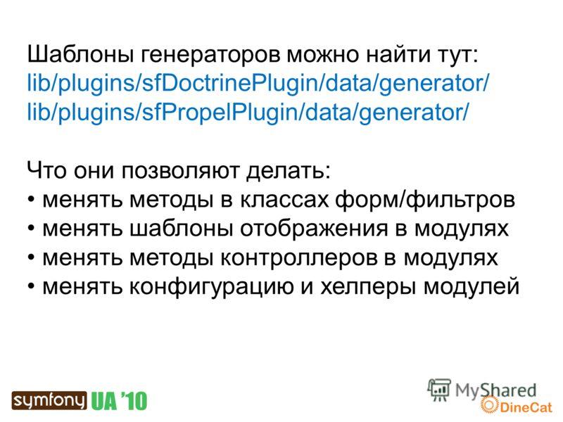 Шаблоны генераторов можно найти тут: lib/plugins/sfDoctrinePlugin/data/generator/ lib/plugins/sfPropelPlugin/data/generator/ Что они позволяют делать: менять методы в классах форм/фильтров менять шаблоны отображения в модулях менять методы контроллер