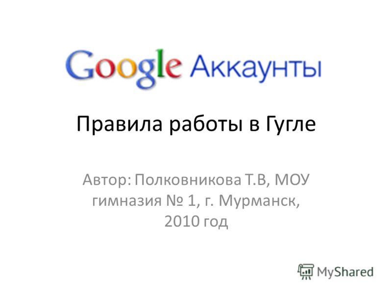 Правила работы в Гугле Автор: Полковникова Т.В, МОУ гимназия 1, г. Мурманск, 2010 год