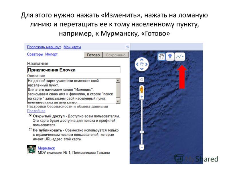 Для этого нужно нажать «Изменить», нажать на ломаную линию и перетащить ее к тому населенному пункту, например, к Мурманску, «Готово»