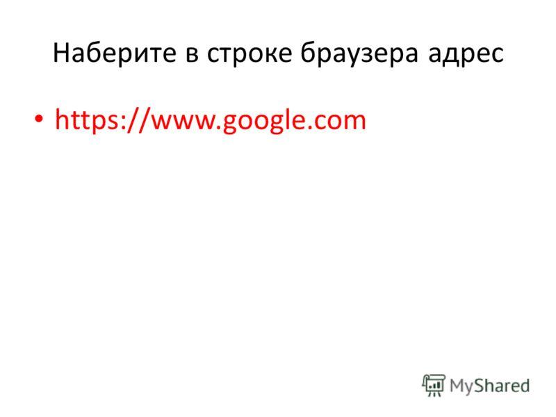Наберите в строке браузера адрес https://www.google.com