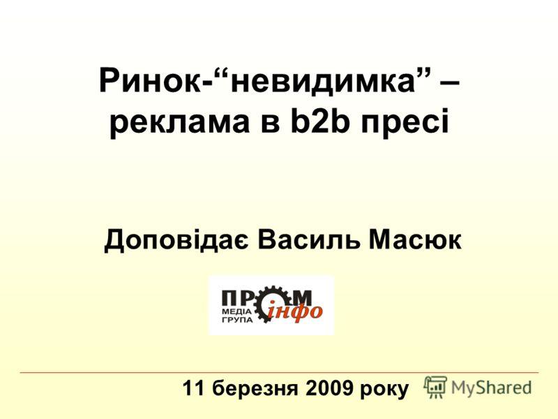 Ринок-невидимка – реклама в b2b пресі 11 березня 2009 року Доповідає Василь Масюк