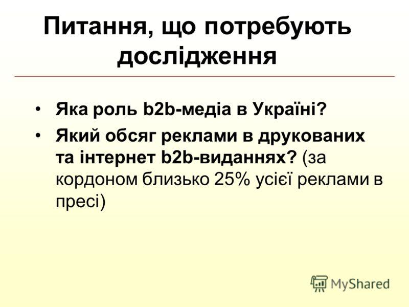 Яка роль b2b-медіа в Україні? Який обсяг реклами в друкованих та інтернет b2b-виданнях? (за кордоном близько 25% усієї реклами в пресі) Питання, що потребують дослідження