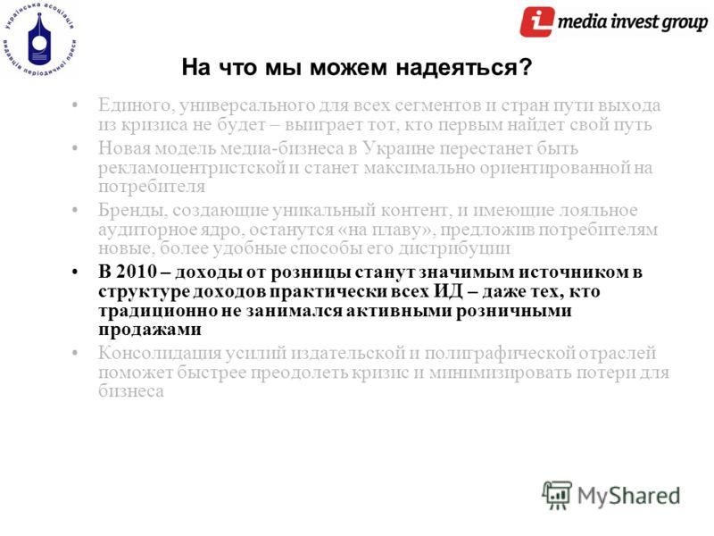 На что мы можем надеяться? Единого, универсального для всех сегментов и стран пути выхода из кризиса не будет – выиграет тот, кто первым найдет свой путь Новая модель медиа-бизнеса в Украине перестанет быть рекламоцентристской и станет максимально ор