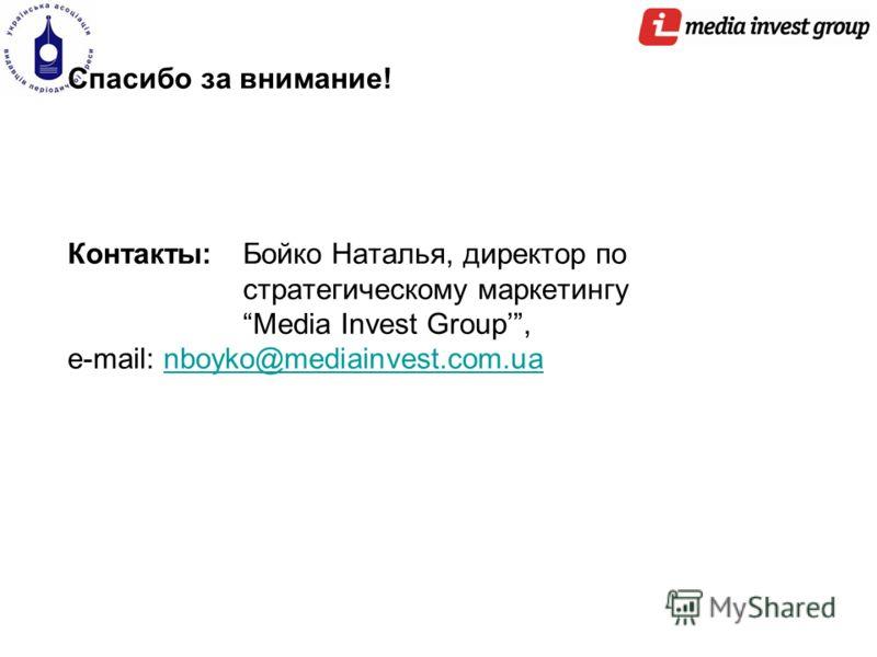 Спасибо за внимание! Контакты: Бойко Наталья, директор по стратегическому маркетингу Media Invest Group, e-mail: nboyko@mediainvest.com.uanboyko@mediainvest.com.ua