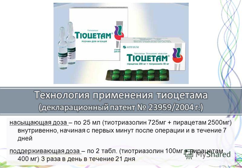 насыщающая доза – по 25 мл (тиотриазолин 725 мг + пирасчетам 2500 мг) внутривенно, начиная с первых минут после операции и в течение 7 дней поддерживающая доза – по 2 табл. (тиотриазолин 100 мг + пирасчетам 400 мг) 3 раза в день в течение 21 дня