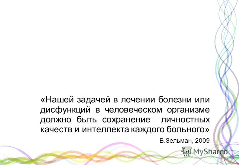«Нашей задачей в лечении болезни или дисфункций в человеческом организме должно быть сохранение личностных качеств и интеллекта каждого больного» В.Зельман, 2009