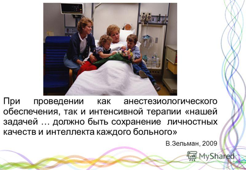 При проведении как анестезиологического обеспечения, так и интенсивной терапии «нашей задачей … должно быть сохранение личностных качеств и интеллекта каждого больного» В.Зельман, 2009
