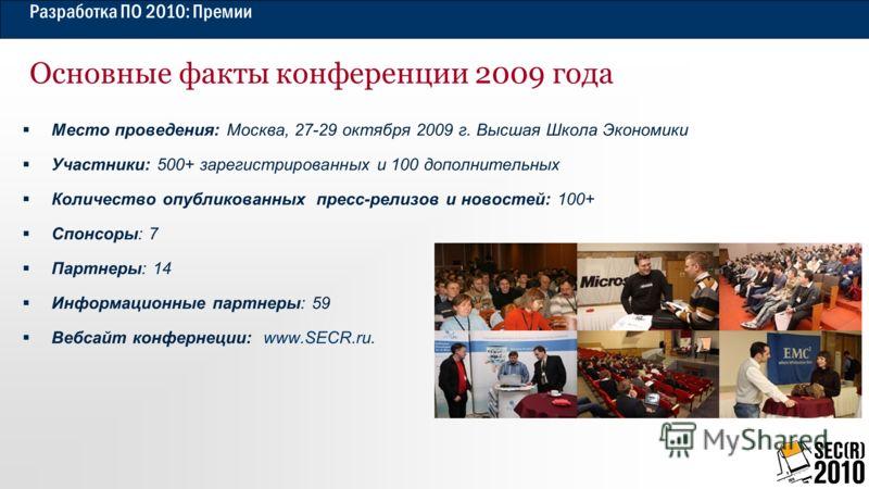 Разработка ПО 2010: Премии Основные факты конференции 2009 года Место проведения: Москва, 27-29 октября 2009 г. Высшая Школа Экономики Участники: 500+ зарегистрированных и 100 дополнительных Количество опубликованных пресс-релизов и новостей: 100+ Сп