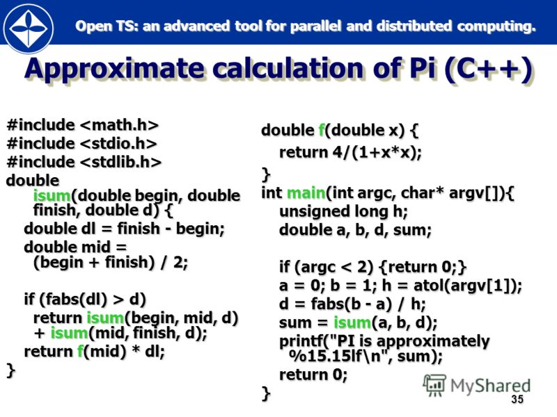 Open TS: an advanced tool for parallel and distributed computing. Open TS: an advanced tool for parallel and distributed computing.35 Approximate calculation of Pi (C++) #include #include double isum(double begin, double finish, double d) { double dl