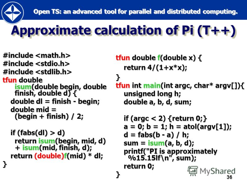 Open TS: an advanced tool for parallel and distributed computing. Open TS: an advanced tool for parallel and distributed computing.36 Approximate calculation of Pi (T++) #include #include tfun double isum(double begin, double finish, double d) { doub