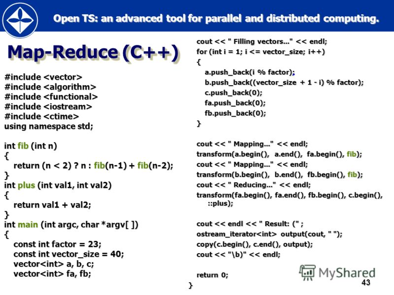 Open TS: an advanced tool for parallel and distributed computing. Open TS: an advanced tool for parallel and distributed computing.43 Map-Reduce (C++) #include #include using namespace std; int fib (int n) { return (n < 2) ? n : fib(n-1) + fib(n-2);