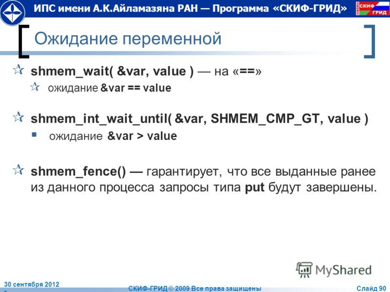 ИПС имени А.К.Айламазяна РАН Программа «СКИФ-ГРИД» Ожидание переменной shmem_wait( &var, value ) на «==» ожидание &var == value shmem_int_wait_until( &var, SHMEM_CMP_GT, value ) ожидание &var > value shmem_fence() гарантирует, что все выданные ранее