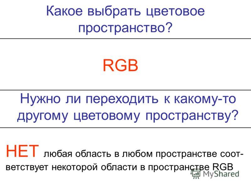 Какое выбрать цветовое пространство? RGB Нужно ли переходить к какому-то другому цветовому пространству? НЕТ любая область в любом пространстве соответствует некоторой области в пространстве RGB