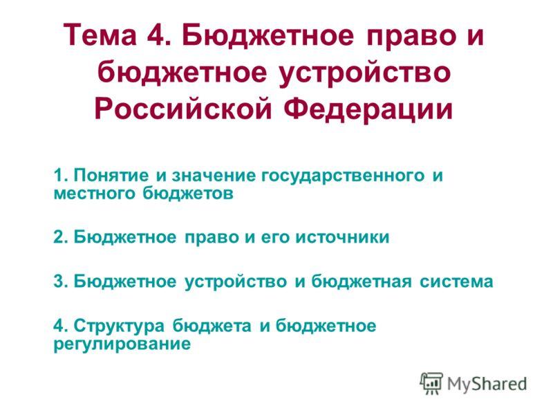 Тема 4. Бюджетное право и бюджетное устройство Российской Федерации 1. Понятие и значение государственного и местного бюджетов 2. Бюджетное право и его источники 3. Бюджетное устройство и бюджетная система 4. Структура бюджета и бюджетное регулирован