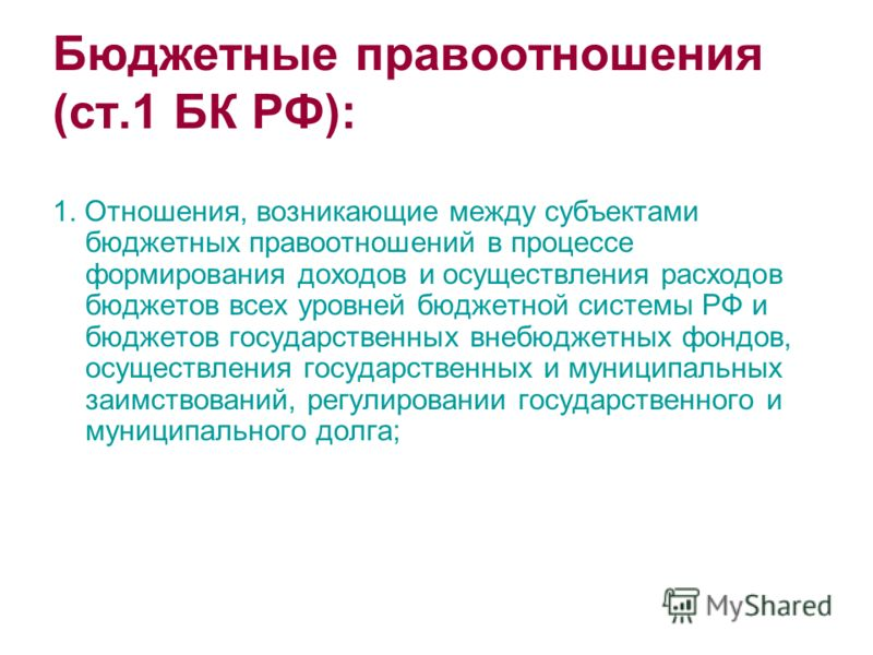 Бюджетные правоотношения (ст.1 БК РФ): 1. Отношения, возникающие между субъектами бюджетных правоотношений в процессе формирования доходов и осуществления расходов бюджетов всех уровней бюджетной системы РФ и бюджетов государственных внебюджетных фон