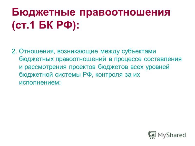 Бюджетные правоотношения (ст.1 БК РФ): 2. Отношения, возникающие между субъектами бюджетных правоотношений в процессе составления и рассмотрения проектов бюджетов всех уровней бюджетной системы РФ, контроля за их исполнением;