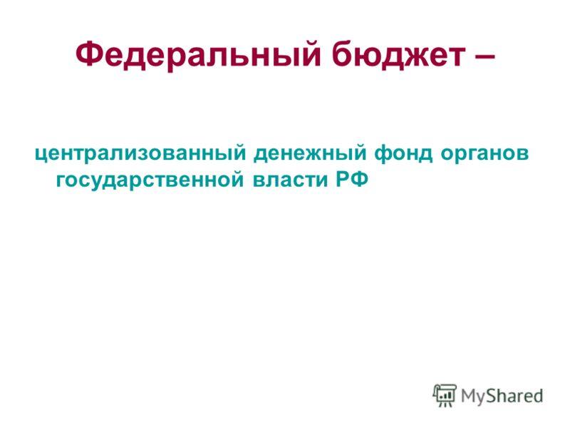 Федеральный бюджет – централизованный денежный фонд органов государственной власти РФ