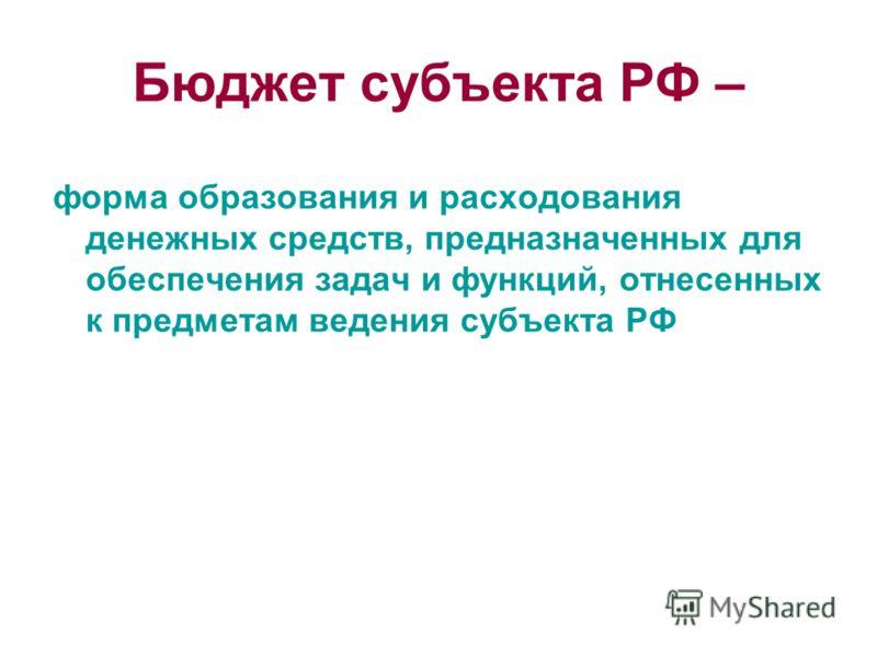 Бюджет субъекта РФ – форма образования и расходования денежных средств, предназначенных для обеспечения задач и функций, отнесенных к предметам ведения субъекта РФ