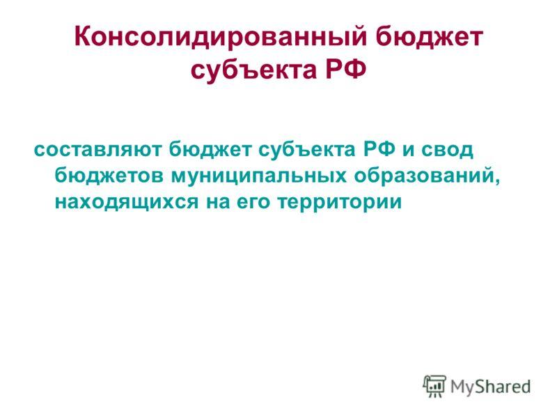 Консолидированный бюджет субъекта РФ составляют бюджет субъекта РФ и свод бюджетов муниципальных образований, находящихся на его территории