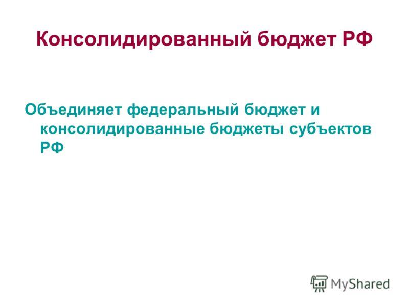 Консолидированный бюджет РФ Объединяет федеральный бюджет и консолидированные бюджеты субъектов РФ