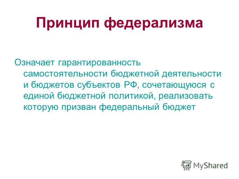 Принцип федерализма Означает гарантированность самостоятельности бюджетной деятельности и бюджетов субъектов РФ, сочетающуюся с единой бюджетной политикой, реализовать которую призван федеральный бюджет