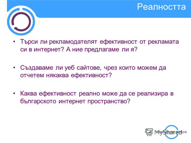 Търси ли рекламодателят ефективност от рекламата си в интернет? А ние предлагаме ли я? Създаваме ли уеб сайтове, чрез които можем да отчетем някаква ефективност? Каква ефективност реално може да се реализира в българското интернет пространство? Реалн