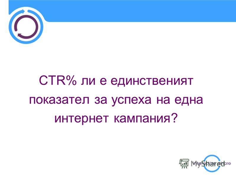 CTR% ли е единственият показател за успеха на една интернет кампания?