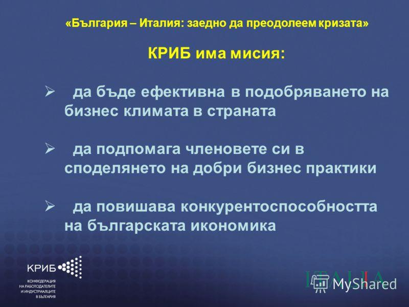 7/4/20123 КОНФЕДЕРАЦИЯ НА РАБОТОДАТЕЛИТЕ И ИНДУСТРИАЛЦИТЕ В БЪЛГАРИЯ (КРИБ) ГЛАСЪТ НА БЪЛГАРСКИЯ БИЗНЕС «България – Италия: заедно да преодолеем кризата» КРИБ има мисия: да бъде ефективна в подобряването на бизнес климата в страната да подпомага член