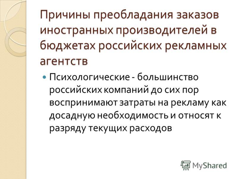 Причины преобладания заказов иностранных производителей в бюджетах российских рекламных агентств Психологические - большинство российских компаний до сих пор воспринимают затраты на рекламу как досадную необходимость и относят к разряду текущих расхо