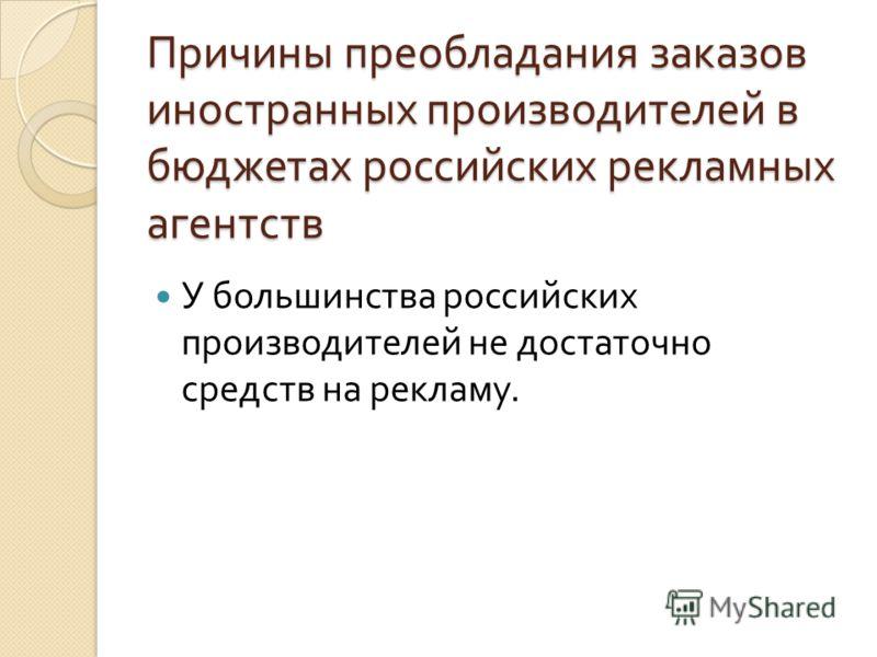 Причины преобладания заказов иностранных производителей в бюджетах российских рекламных агентств У большинства российских производителей не достаточно средств на рекламу.