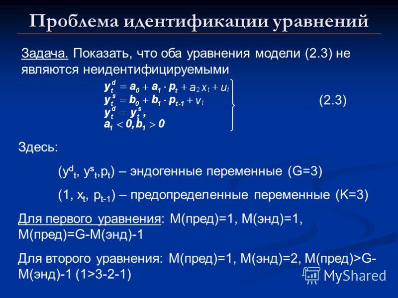 Проблема идентификации уравнений Задача. Показать, что оба уравнения модели (2.3) не являются неидентифицируемыми (2.3) Здесь: (y d t, y s t,p t ) – эндогенные переменные (G=3) (1, x t, p t-1 ) – предопределенные переменные (K=3) Для первого уравнени