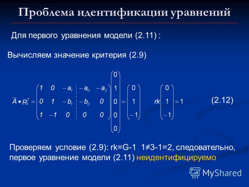 Проблема идентификации уравнений Для первого уравнения модели (2.11) : Вычисляем значение критерия (2.9) (2.12) Проверяем условие (2.9): rk=G-1 13-1=2, следовательно, первое уравнение модели (2.11) неидентифицируемо