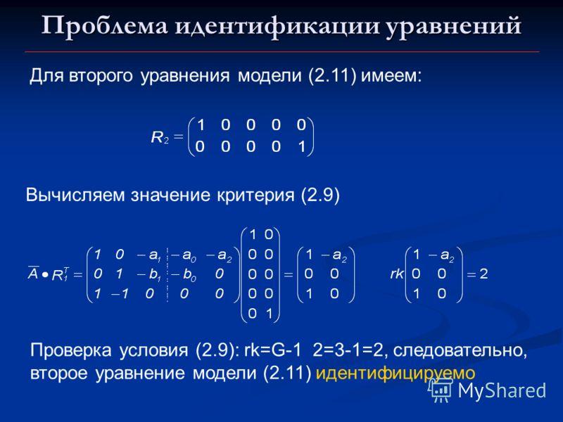 Проблема идентификации уравнений Для второго уравнения модели (2.11) имеем: Вычисляем значение критерия (2.9) Проверка условия (2.9): rk=G-1 2=3-1=2, следовательно, второе уравнение модели (2.11) идентифицируемо