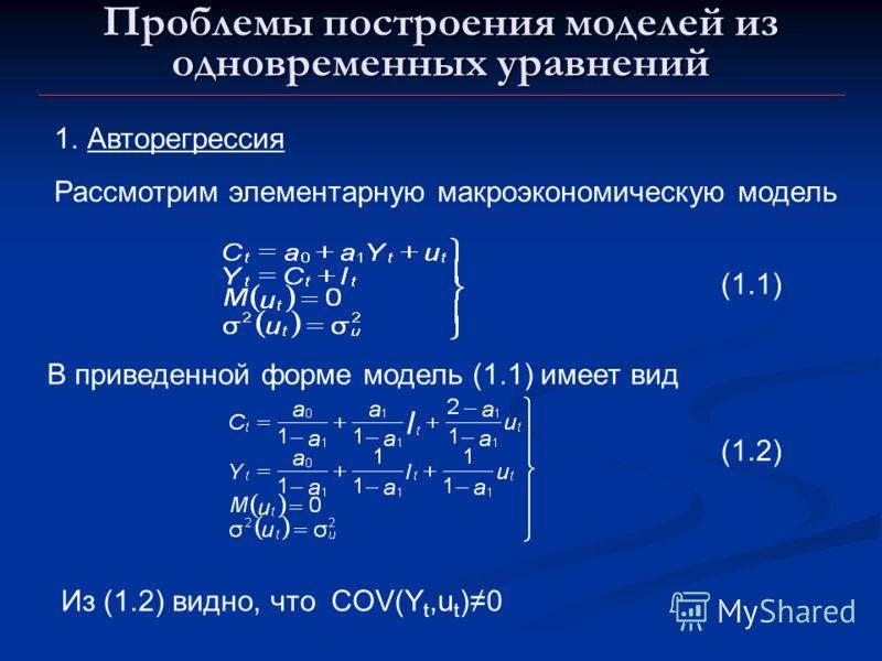 Проблемы построения моделей из одновременных уравнений 1.Авторегрессия Рассмотрим элементарную макроэкономическую модель В приведенной форме модель (1.1) имеет вид (1.1) (1.2) Из (1.2) видно, что COV(Y t,u t )0