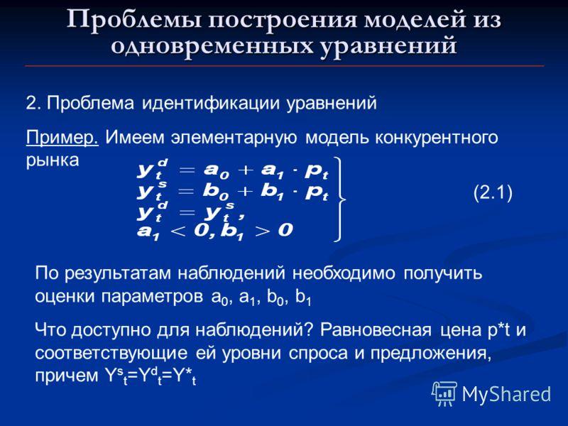 Проблемы построения моделей из одновременных уравнений 2. Проблема идентификации уравнений Пример. Имеем элементарную модель конкурентного рынка (2.1) По результатам наблюдений необходимо получить оценки параметров a 0, a 1, b 0, b 1 Что доступно для