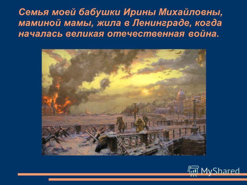 Семья моей бабушки Ирины Михайловны, маминой мамы, жила в Ленинграде, когда началась великая отечественная война.