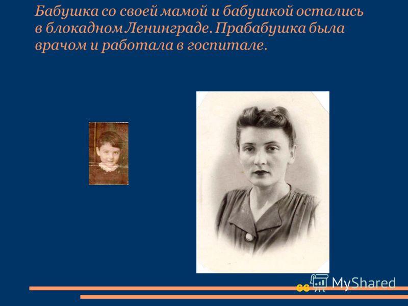 66 Бабушка со своей мамой и бабушкой остались в блокадном Ленинграде. Прабабушка была врачом и работала в госпитале.