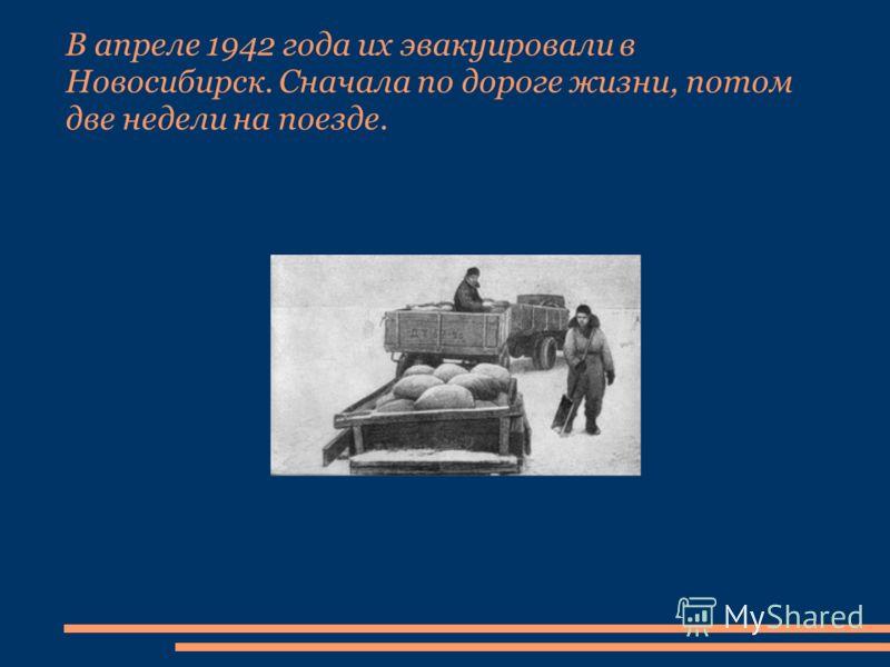 В апреле 1942 года их эвакуировали в Новосибирск. Сначала по дороге жизни, потом две недели на поезде.