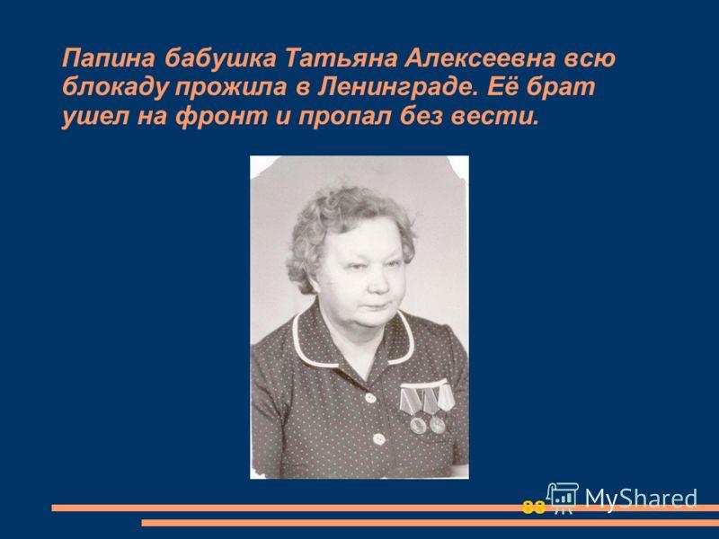 88 Папина бабушка Татьяна Алексеевна всю блокаду прожила в Ленинграде. Её брат ушел на фронт и пропал без вести.